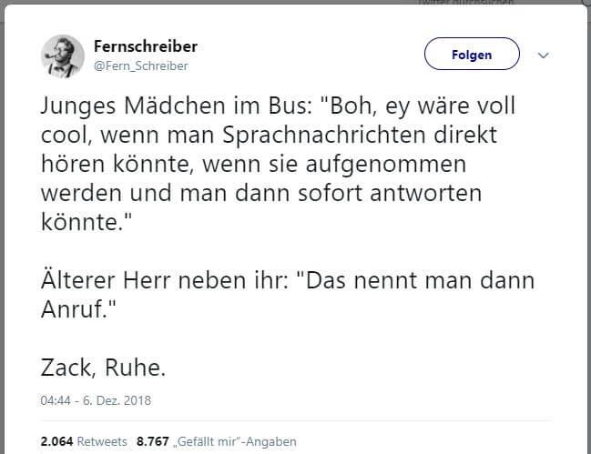 """@Fern_Schreiber:  Junges Mädchen im Bus: """"Boh, ey wäre voll cool, wenn man Sprachnachrichten direkt hören könnte, wenn sie aufgenommen werden und man dann sofort antworten könnte."""" Älterer Herr neben ihr: """"Das nennt man dann Anruf."""" Zack, Ruhe."""